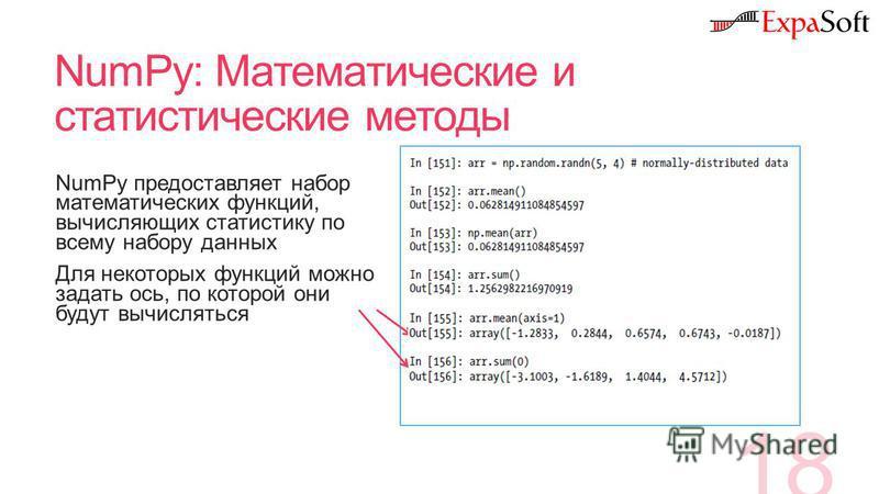 NumPy: Математические и статистические методы 18 NumPy предоставляет набор математических функций, вычисляющих статистику по всему набору данных Для некоторых функций можно задать ось, по которой они будут вычисляться
