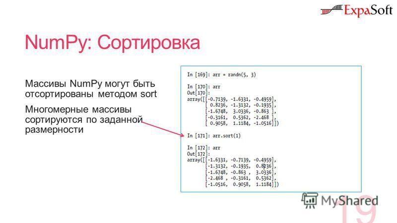 NumPy: Сортировка 19 Массивы NumPy могут быть отсортированы методом sort Многомерные массивы сортируются по заданной размерности