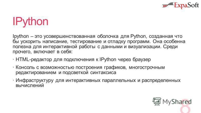 IPython Ipython – это усовершенствованная оболочка для Python, созданная что бы ускорить написание, тестирование и отладку программ. Она особенна полезна для интерактивной работы с данными и визуализации. Среди прочего, включает в себя: HTML-редактор