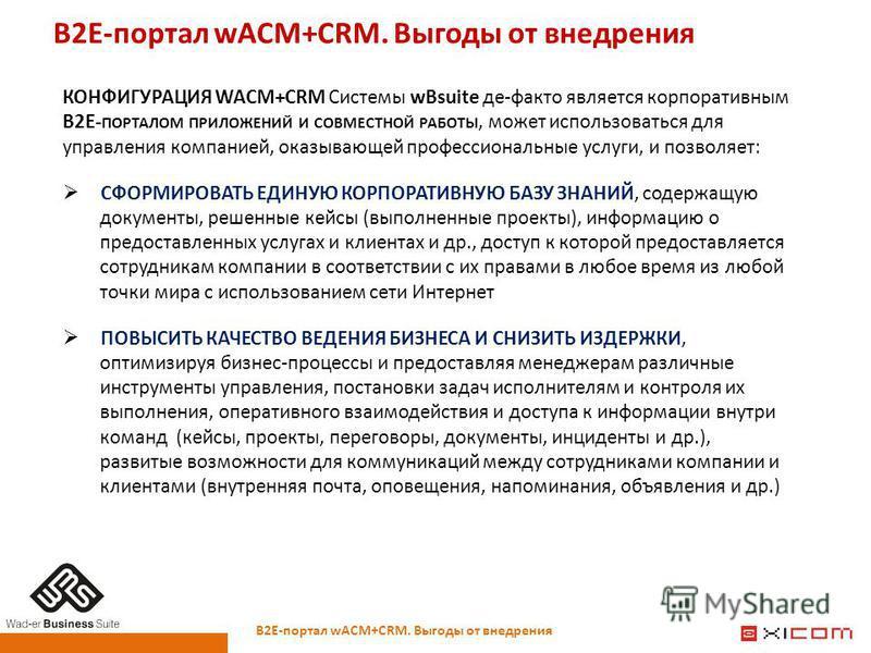 В2Е-портал wACM+CRM. Выгоды от внедрения КОНФИГУРАЦИЯ WACM+CRM Системы wBsuite де-факто является корпоративным B2E- ПОРТАЛОМ ПРИЛОЖЕНИЙ И СОВМЕСТНОЙ РАБОТЫ, может использоваться для управления компанией, оказывающей профессиональные услуги, и позволя
