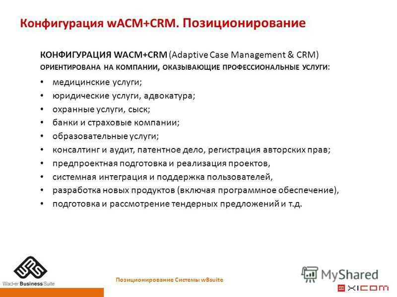 Конфигурация wACM+CRM. Позиционирование Позиционирование Системы wBsuite КОНФИГУРАЦИЯ WACM+CRM (Adaptive Case Management & CRM) ОРИЕНТИРОВАНА НА КОМПАНИИ, ОКАЗЫВАЮЩИЕ ПРОФЕССИОНАЛЬНЫЕ УСЛУГИ : медицинские услуги; юридические услуги, адвокатура; охран