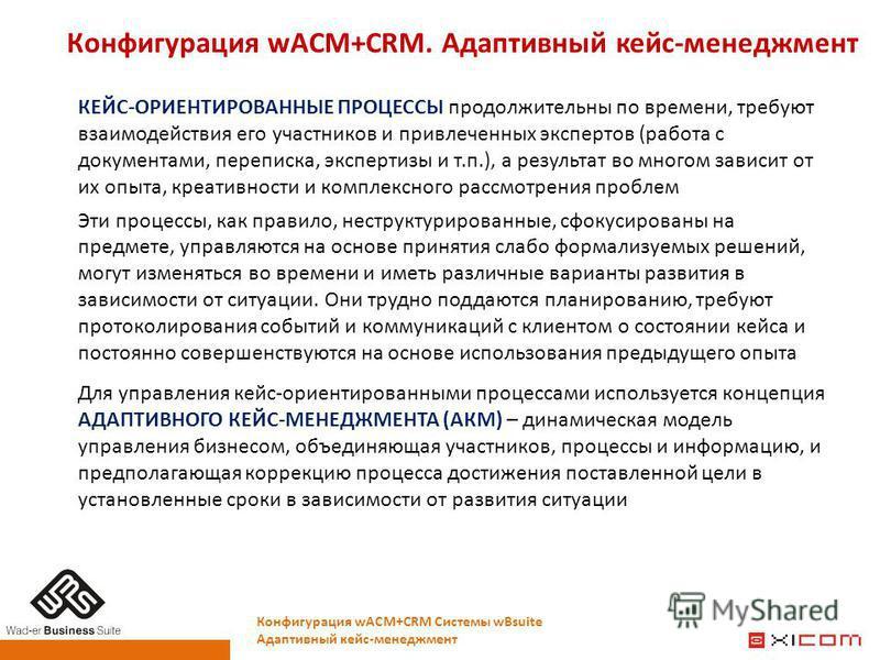 Конфигурация wACM+CRM. Адаптивный кейс-менеджмент Конфигурация wACM+CRM Системы wBsuite Адаптивный кейс-менеджмент КЕЙС-ОРИЕНТИРОВАННЫЕ ПРОЦЕССЫ продолжительны по времени, требуют взаимодействия его участников и привлеченных экспертов (работа с докум