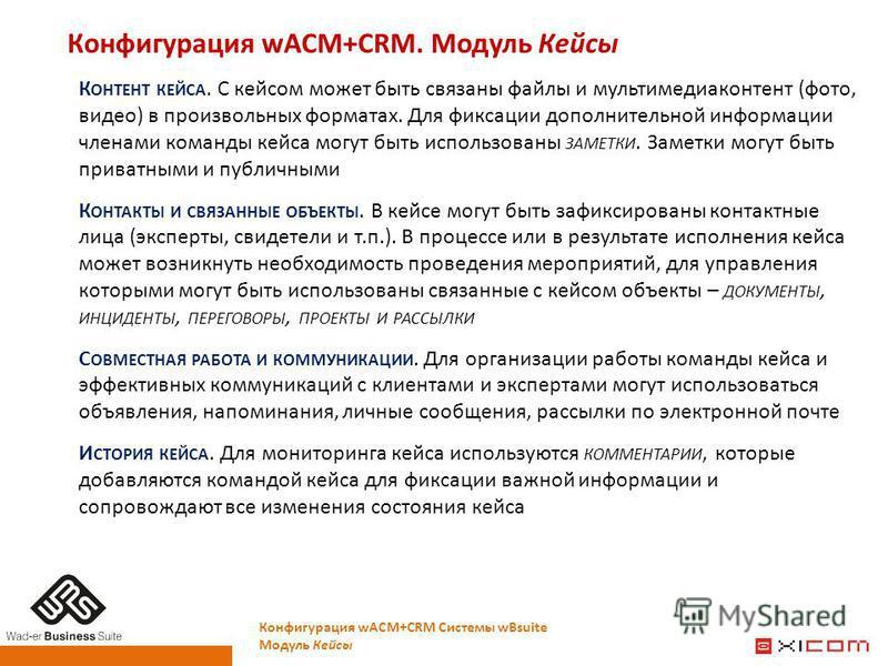 Конфигурация wACM+CRM. Модуль Кейсы Конфигурация wACM+CRM Системы wBsuite Модуль Кейсы К ОНТЕНТ КЕЙСА. С кейсом может быть связаны файлы и мультимедиаконтент (фото, видео) в произвольных форматах. Для фиксации дополнительной информации членами команд