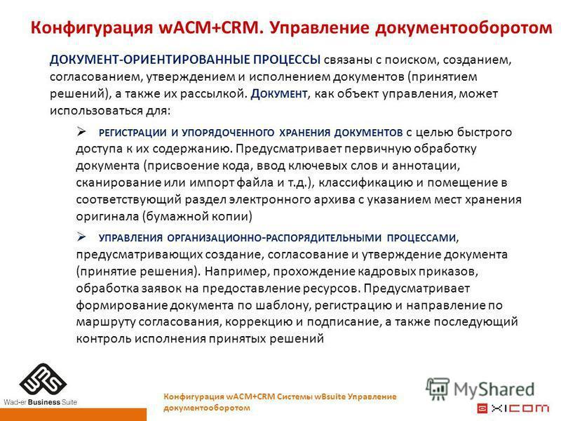 Конфигурация wACM+CRM. Управление документооборотом Конфигурация wACM+CRM Системы wBsuite Управление документооборотом ДОКУМЕНТ-ОРИЕНТИРОВАННЫЕ ПРОЦЕССЫ связаны с поиском, созданием, согласованием, утверждением и исполнением документов (принятием реш