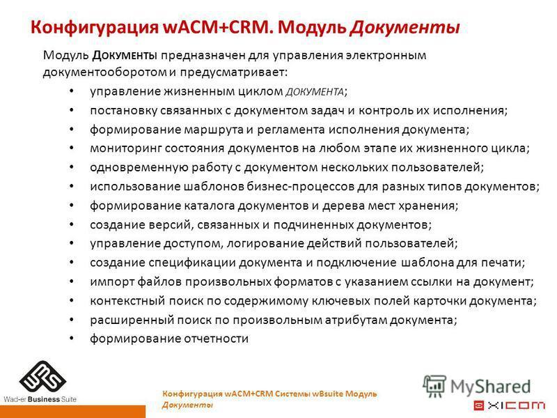Конфигурация wACM+CRM. Модуль Документы Конфигурация wACM+CRM Системы wBsuite Модуль Документы Модуль Д ОКУМЕНТЫ предназначен для управления электронным документооборотом и предусматривает: управление жизненным циклом ДОКУМЕНТА ; постановку связанных