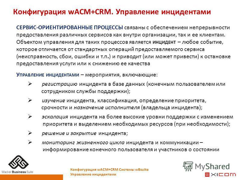 Конфигурация wACM+CRM. Управление инцидентами Конфигурация wACM+CRM Системы wBsuite Управление инцидентами СЕРВИС-ОРИЕНТИРОВАННЫЕ ПРОЦЕССЫ связаны с обеспечением непрерывности предоставления различных сервисов как внутри организации, так и ее клиента