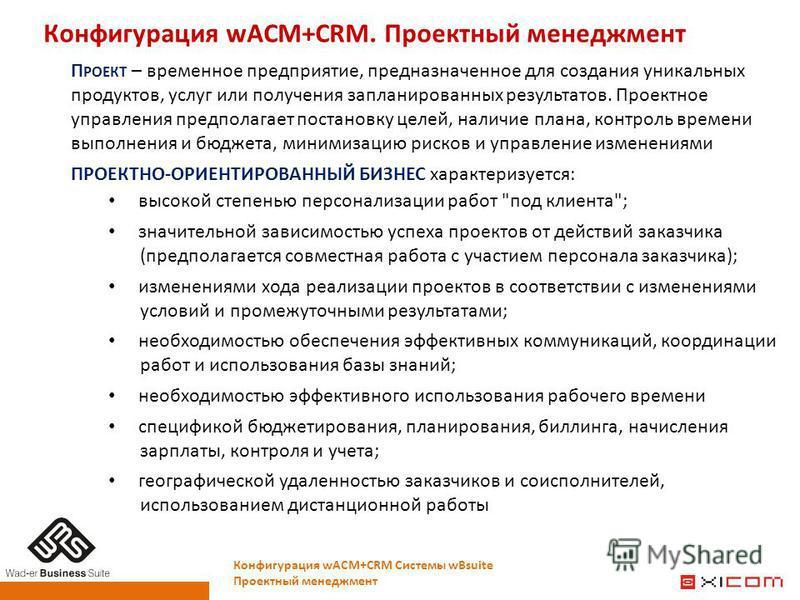 Конфигурация wACM+CRM. Проектный менеджмент Конфигурация wACM+CRM Системы wBsuite Проектный менеджмент П РОЕКТ – временное предприятие, предназначенное для создания уникальных продуктов, услуг или получения запланированных результатов. Проектное упра