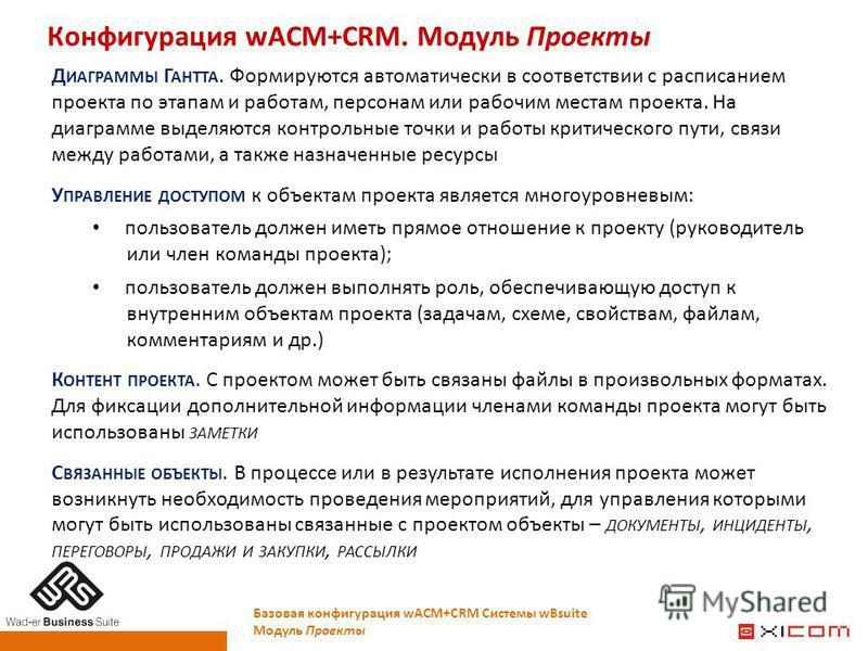Конфигурация wACM+CRM. Модуль Проекты Базовая конфигурация wACM+CRM Системы wBsuite Модуль Проекты Д ИАГРАММЫ Г АНТТА. Формируются автоматически в соответствии с расписанием проекта по этапам и работам, персонам или рабочим местам проекта. На диаграм