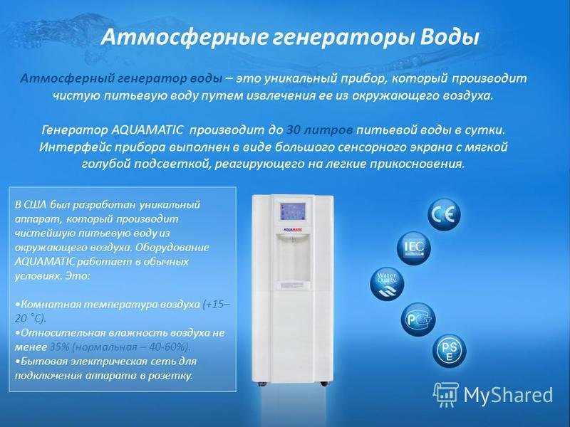 Атмосферные генераторы Воды Атмосферный генератор воды – это уникальный прибор, который производит чистую питьевую воду путем извлечения ее из окружающего воздуха. Генератор AQUAMATIC производит до 30 литров питьевой воды в сутки. Интерфейс прибора в