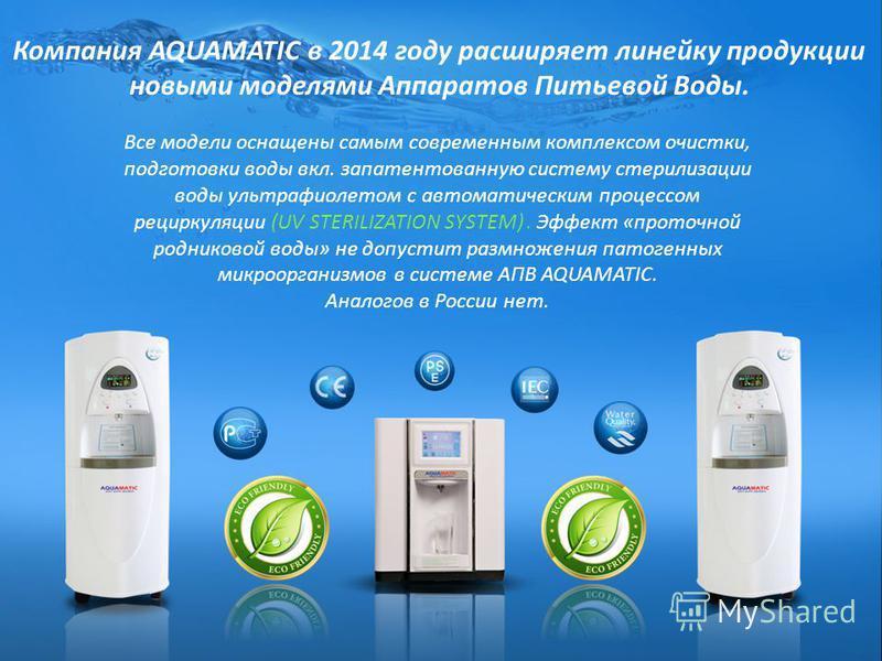 Компания AQUAMATIC в 2014 году расширяет линейку продукции новыми моделями Аппаратов Питьевой Воды. Все модели оснащены самым современным комплексом очистки, подготовки воды вкл. запатентованную систему стерилизации воды ультрафиолетом с автоматическ