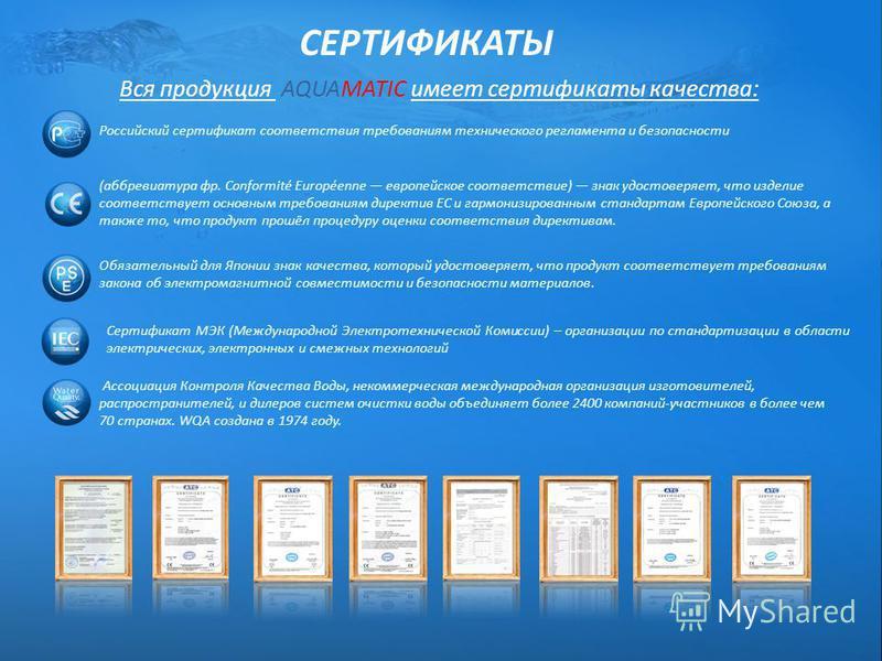 СЕРТИФИКАТЫ Вся продукция AQUAMATIC имеет сертификаты качества: Российский сертификат соответствия требованиям технического регламента и безопасности (аббревиатура фр. Conformité Européenne европейское соответствие) знак удостоверяет, что изделие соо