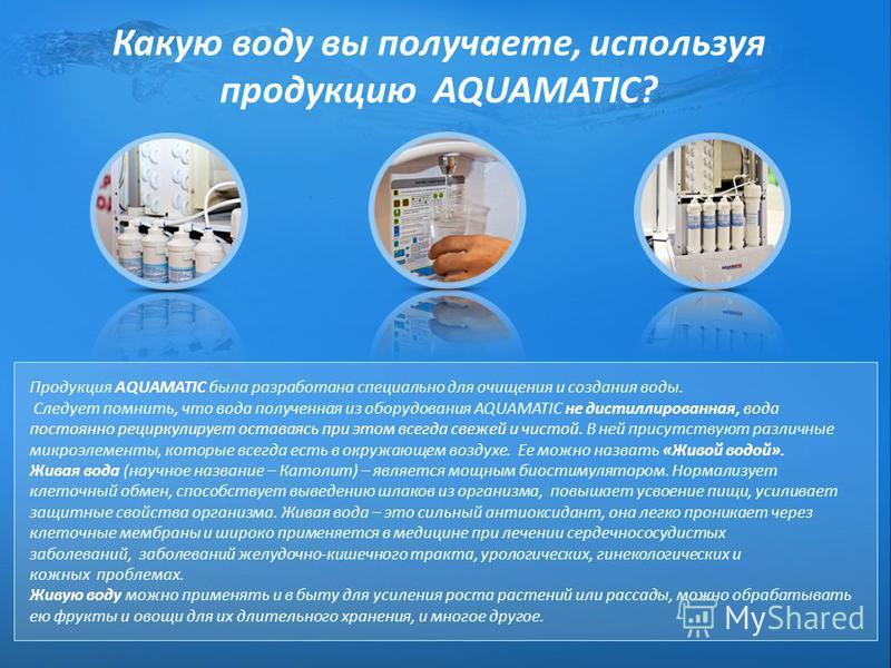 Какую воду вы получаете, используя продукцию AQUAMATIC? Продукция AQUAMATIC была разработана специально для очищения и создания воды. Следует помнить, что вода полученная из оборудования AQUAMATIC не дистиллированная, вода постоянно рециркулирует ост