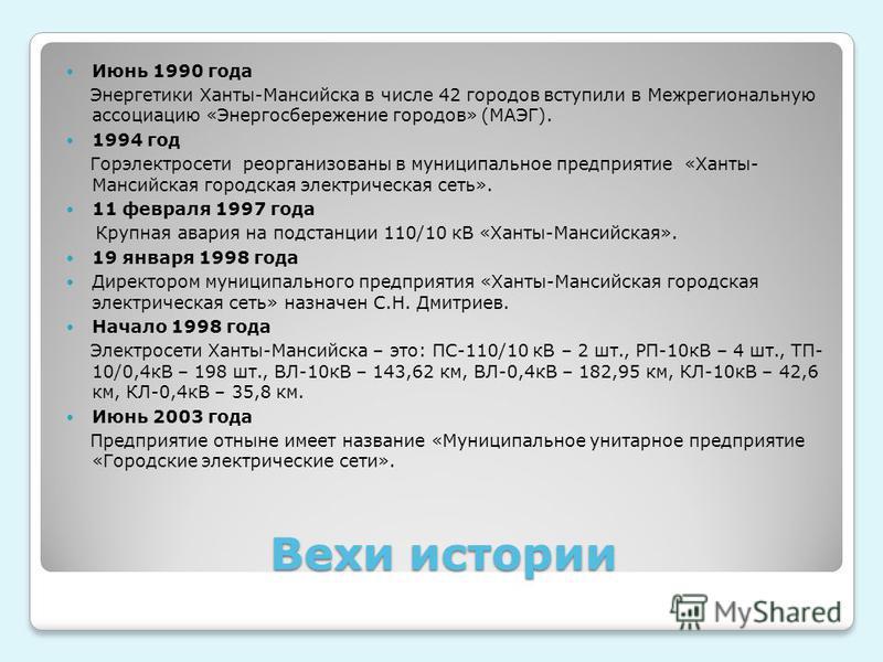 Вехи истории Июнь 1990 года Энергетики Ханты-Мансийска в числе 42 городов вступили в Межрегиональную ассоциацию «Энергосбережение городов» (МАЭГ). 1994 год Горэлектросети реорганизованы в муниципальное предприятие «Ханты- Мансийская городская электри