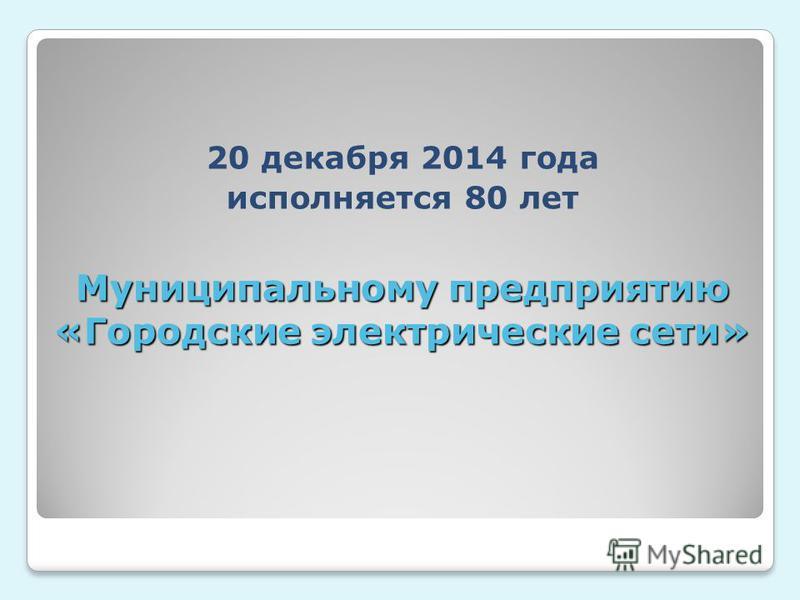 Муниципальному предприятию «Городские электрические сети» 20 декабря 2014 года исполняется 80 лет