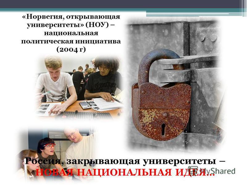 «Норвегия, открывающая университеты» (НОУ) – национальная политическая инициатива (2004 г) Россия, закрывающая университеты – НОВАЯ НАЦИОНАЛЬНАЯ ИДЕЯ…