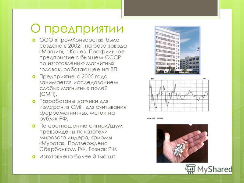 О предприятии ООО «Пром Конверсия» было создано в 2002 г. на базе завода «Магнит», г.Канев. Профильное предприятие в бывшем СССР по изготовлению магнитных головок, работающее на ВП. Предприятие с 2005 года занимается исследованием слабых магнитных по