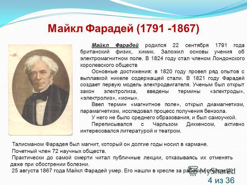 Майкл Фарадей (1791 -1867) Майкл Фарадей родился 22 сентября 1791 года британский физик, химик. Заложил основы учения об электромагнитном поле. В 1824 году стал членом Лондонского королевского обществ Основные достижения: в 1820 году провел ряд опыто