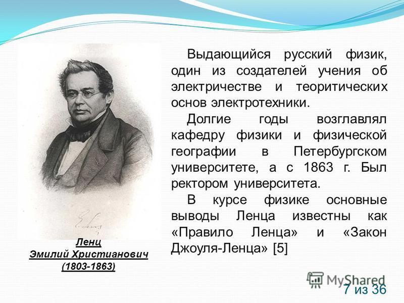 Ленц Эмилий Христианович (1803-1863) Выдающийся русский физик, один из создателей учения об электричестве и теоретических основ электротехники. Долгие годы возглавлял кафедру физики и физической географии в Петербургском университете, а с 1863 г. Был