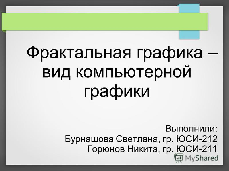 Фрактальная графика – вид компьютерной графики Выполнили: Бурнашова Светлана, гр. ЮСИ-212 Горюнов Никита, гр. ЮСИ-211