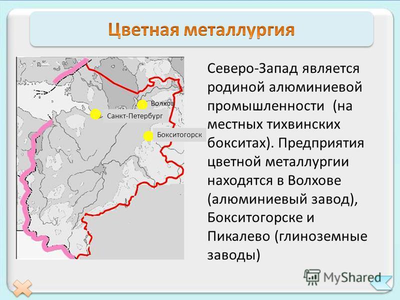 Северо-Запад является родиной алюминиевой промышленности (на местных тихвинских бокситах). Предприятия цветной металлургии находятся в Волхове (алюминиевый завод), Бокситогорске и Пикалево (глиноземные заводы) Санкт-Петербург Бокситогорск Волхов