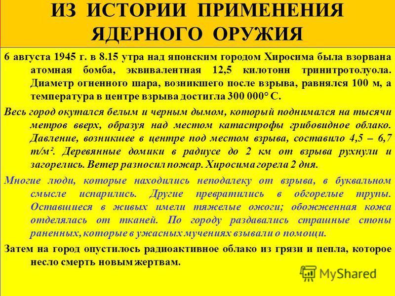 ИЗ ИСТОРИИ ПРИМЕНЕНИЯ ЯДЕРНОГО ОРУЖИЯ 6 августа 1945 г. в 8.15 утра над японским городом Хиросима была взорвана атомная бомба, эквивалентная 12,5 килотонн тринитротолуола. Диаметр огненного шара, возникшего после взрыва, равнялся 100 м, а температура