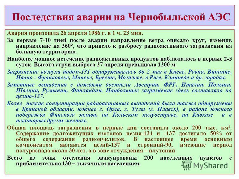 Последствия аварии на Чернобыльской АЭС Авария произошла 26 апреля 1986 г. в 1 ч. 23 мин. За первые 7-10 дней после аварии направление ветра описало круг, изменив направление на 360°, что привело к разбросу радиоактивного загрязнения на большую терри