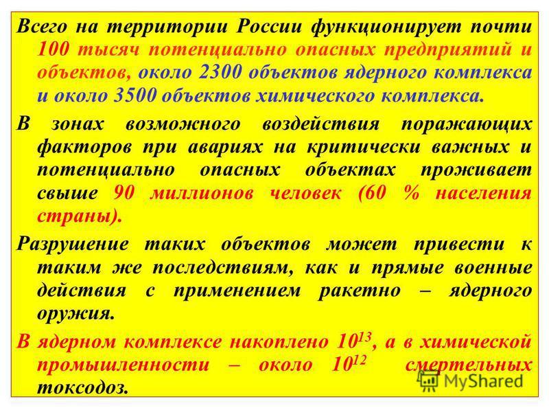 Всего на территории России функционирует почти 100 тысяч потенциально опасных предприятий и объектов, около 2300 объектов ядерного комплекса и около 3500 объектов химического комплекса. В зонах возможного воздействия поражающих факторов при авариях н