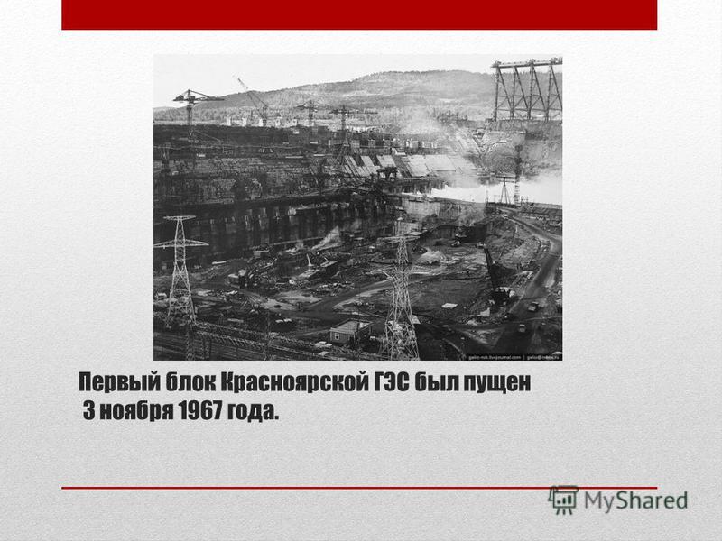 Первый блок Красноярской ГЭС был пущен 3 ноября 1967 года.