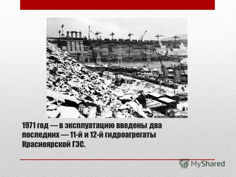 1971 год в эксплуатацию введены два последних 11-й и 12-й гидроагрегаты Красноярской ГЭС.