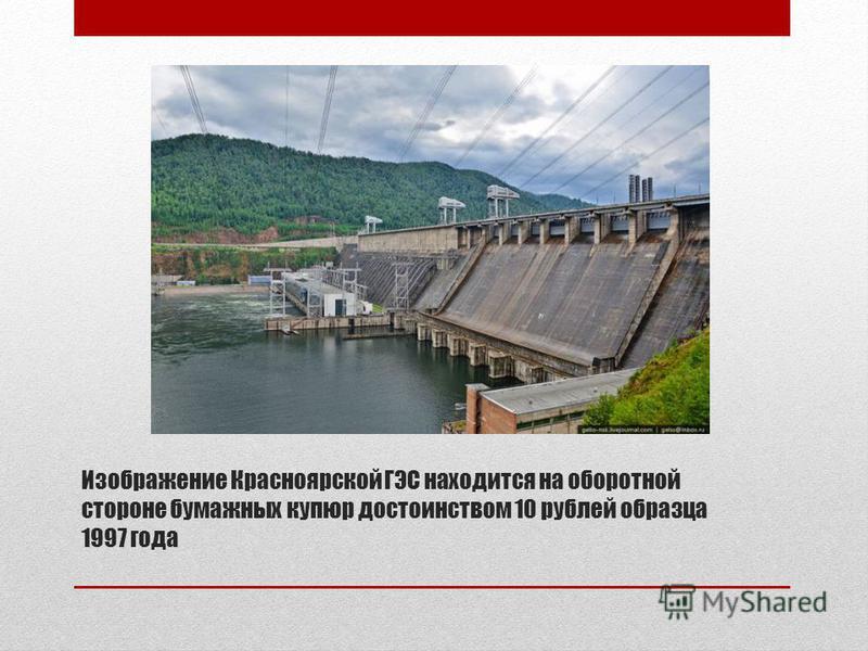 Изображение Красноярской ГЭС находится на оборотной стороне бумажных купюр достоинством 10 рублей образца 1997 года