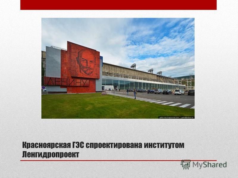 Красноярская ГЭС спроектирована институтом Ленгидропроект