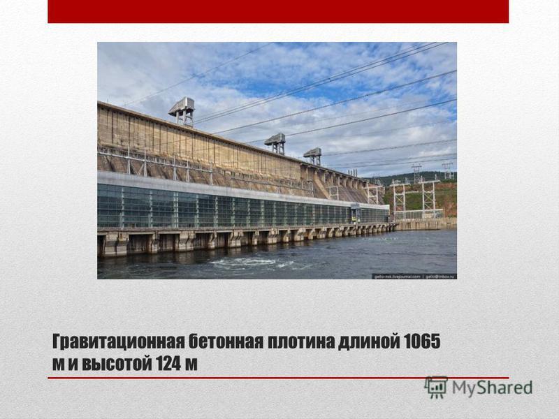 Гравитационная бетонная плотина длиной 1065 м и высотой 124 м