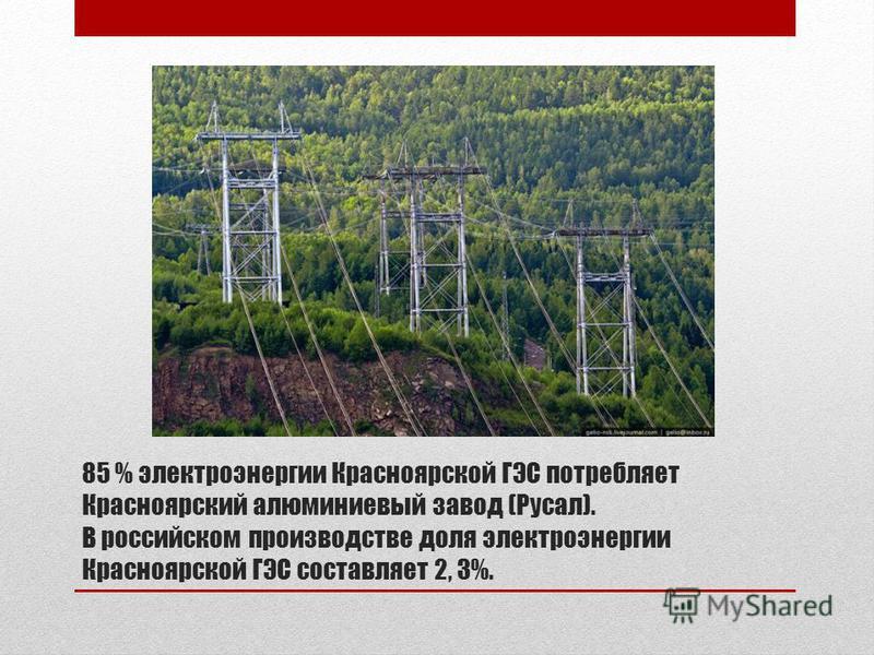 85 % электроэнергии Красноярской ГЭС потребляет Красноярский алюминиевый завод (Русал). В российском производстве доля электроэнергии Красноярской ГЭС составляет 2, 3%.