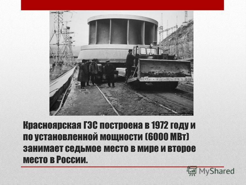 Красноярская ГЭС построена в 1972 году и по установленной мощности (6000 МВт) занимает седьмое место в мире и второе место в России.