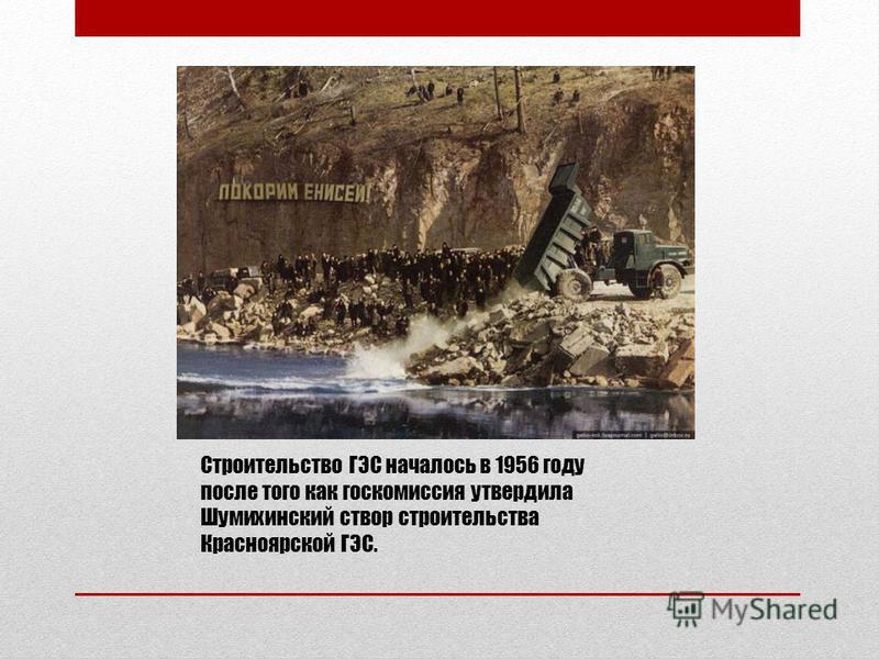 Строительство ГЭС началось в 1956 году после того как госкомиссия утвердила Шумихинский створ строительства Красноярской ГЭС.