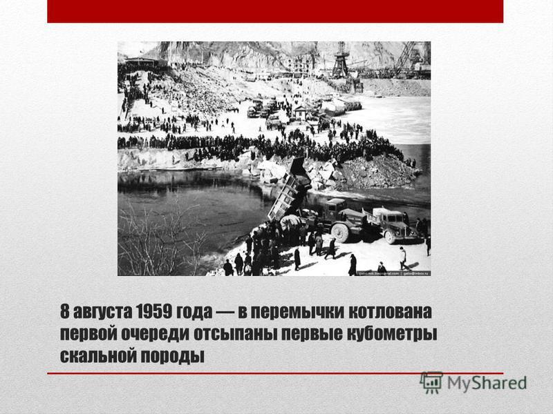 8 августа 1959 года в перемычки котлована первой очереди отсыпаны первые кубометры скальной породы