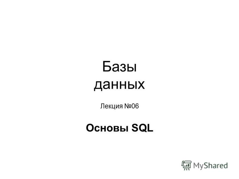 Базы данных Лекция 06 Основы SQL