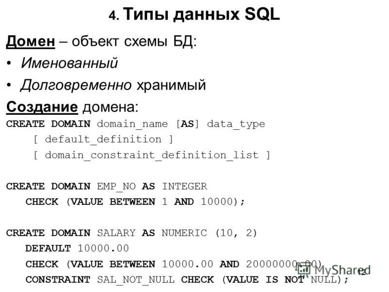 4. Типы данных SQL Домен – объект схемы БД: Именованный Долговременно хранимый Создание домена: CREATE DOMAIN domain_name [AS] data_type [ default_definition ] [ domain_constraint_definition_list ] CREATE DOMAIN EMP_NO AS INTEGER CHECK (VALUE BETWEEN