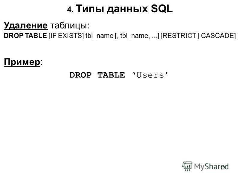 4. Типы данных SQL Удаление таблицы: DROP TABLE [IF EXISTS] tbl_name [, tbl_name,...] [RESTRICT   CASCADE] Пример: DROP TABLE Users 17