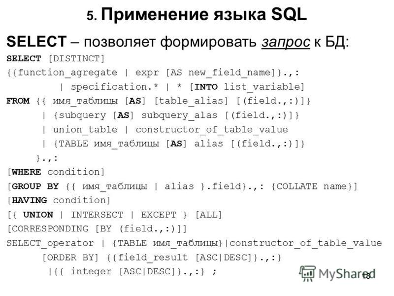 5. Применение языка SQL SELECT – позволяет формировать запрос к БД: SELECT [DISTINCT] {{function_agregate | expr [AS new_field_name]}.,: | specification.* | * [INTO list_variable] FROM {{ имя_таблицы [AS] [table_alias] [(field.,:)]} | {subquery [AS]