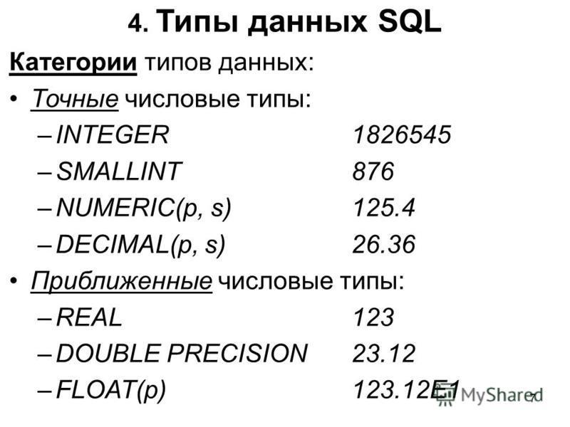 4. Типы данных SQL Категории типов данных: Точные числовые типы: –INTEGER1826545 –SMALLINT876 –NUMERIC(p, s)125.4 –DECIMAL(p, s)26.36 Приближенные числовые типы: –REAL123 –DOUBLE PRECISION23.12 –FLOAT(p)123.12E1 7