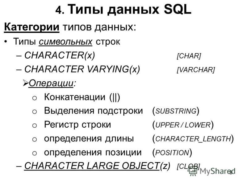 4. Типы данных SQL Категории типов данных: Типы символьных строк –CHARACTER(x) [CHAR] –CHARACTER VARYING(x) [VARCHAR] Операции: o Конкатенации (||) o Выделения подстроки ( SUBSTRING ) o Регистр строки ( UPPER / LOWER ) o определения длины ( CHARACTER