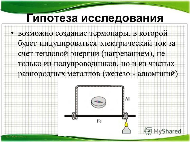 Гипотеза исследования возможно создание термопары, в которой будет индуцироваться электрический ток за счет тепловой энергии (нагреванием), не только из полупроводников, но и из чистых разнородных металлов (железо - алюминий)
