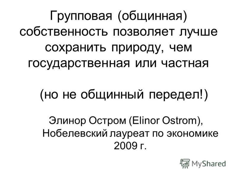 Групповая (общинная) собственность позволяет лучше сохранить природу, чем государственная или частная (но не общинный передел!) Элинор Остром (Elinor Ostrom), Нобелевский лауреат по экономике 2009 г.