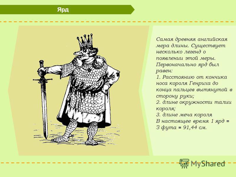 Ярд Самая древняя английская мера длины. Существует несколько легенд о появлении этой меры. Первоначально ярд был равен: 1. Расстоянию от кончика носа короля Генриха до конца пальцев вытянутой в сторону руки; 2. длине окружности талии короля; 3. длин