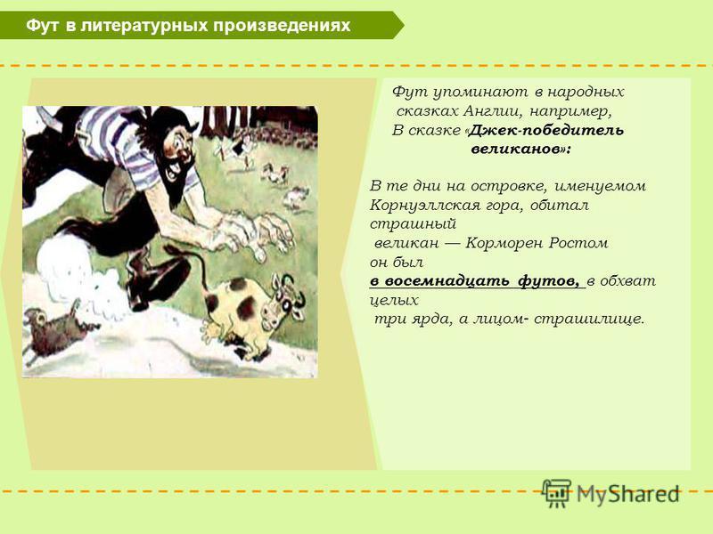 Фут в литературных произведениях Фут упоминают в народных сказках Англии, например, В сказке « Джек-победитель великанов»: В те дни на островке, именуемом Корнуэллская гора, обитал страшный великан Корморен Ростом он был в восемнадцать футов, в обхва