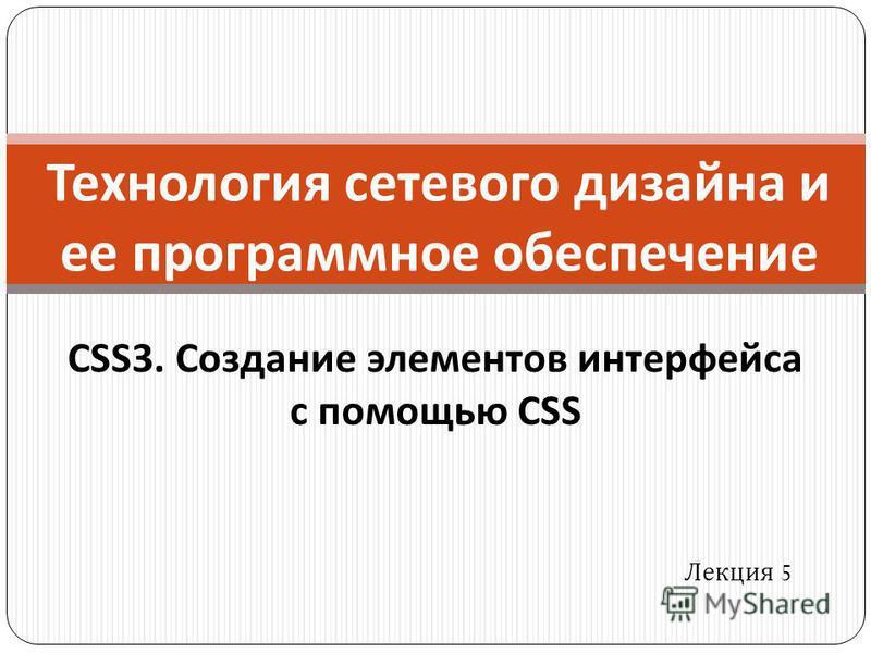 Технология сетевого дизайна и ее программное обеспечение Лекция 5 CSS3. Создание элементов интерфейса с помощью CSS