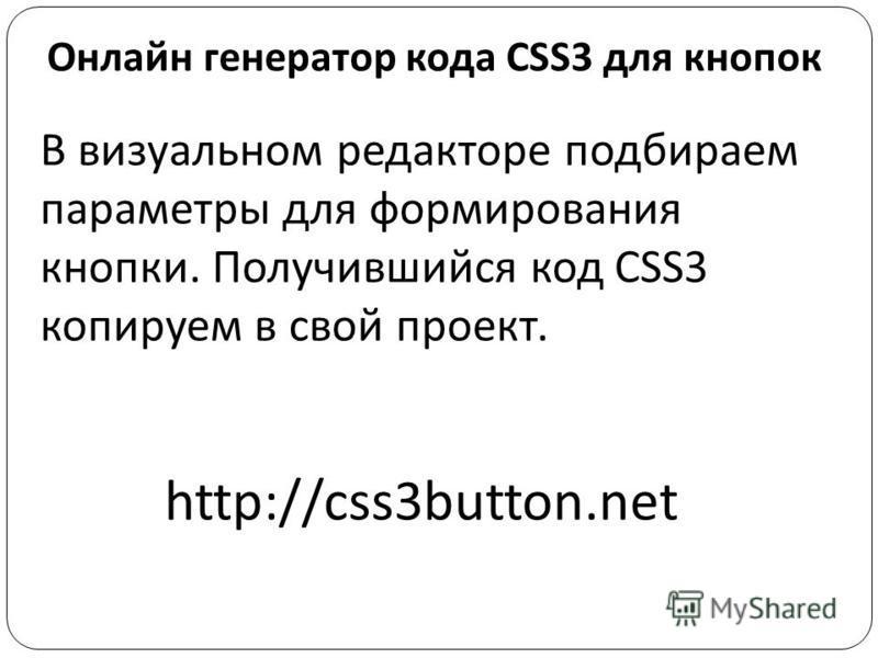 Онлайн генератор кода CSS3 для кнопок В визуальном редакторе подбираем параметры для формирования кнопки. Получившийся код CSS3 копируем в свой проект. http://css3button.net