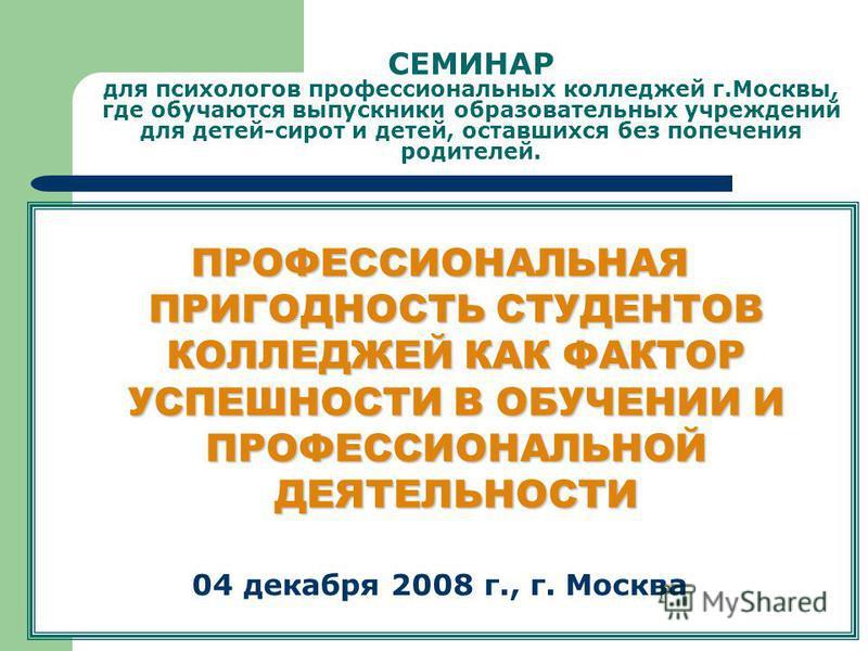 СЕМИНАР для психологов профессиональных колледжей г.Москвы, где обучаются выпускники образовательных учреждений для детей-сирот и детей, оставшихся без попечения родителей. ПРОФЕССИОНАЛЬНАЯ ПРИГОДНОСТЬ СТУДЕНТОВ КОЛЛЕДЖЕЙ КАК ФАКТОР УСПЕШНОСТИ В ОБУЧ