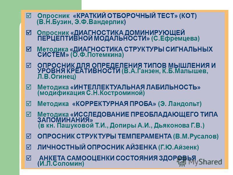 Опросник «КРАТКИЙ ОТБОРОЧНЫЙ ТЕСТ» (КОТ) (В.Н.Бузин, Э.Ф.Вандерлик) Опросник «ДИАГНОСТИКА ДОМИНИРУЮЩЕЙ ПЕРЦЕПТИВНОЙ МОДАЛЬНОСТИ» (С.Ефремцева) Методика «ДИАГНОСТИКА СТРУКТУРЫ СИГНАЛЬНЫХ СИСТЕМ» (О.Ф.Потемкина) ОПРОСНИК ДЛЯ ОПРЕДЕЛЕНИЯ ТИПОВ МЫШЛЕНИЯ